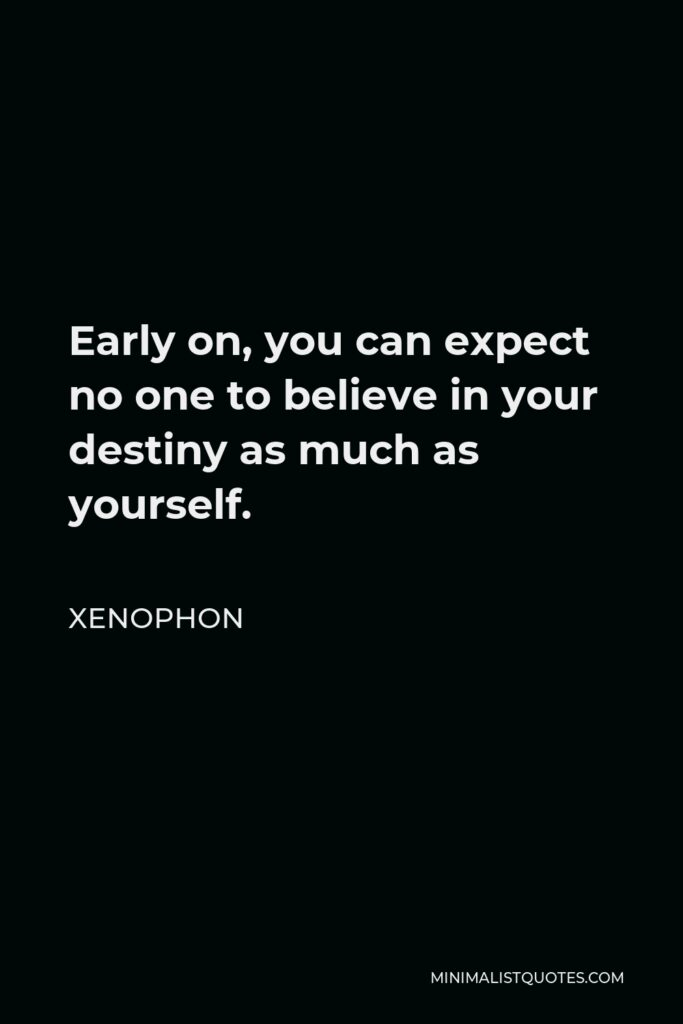 Xenophon Quote - Early on, you can expect no one to believe in your destiny as much as yourself.