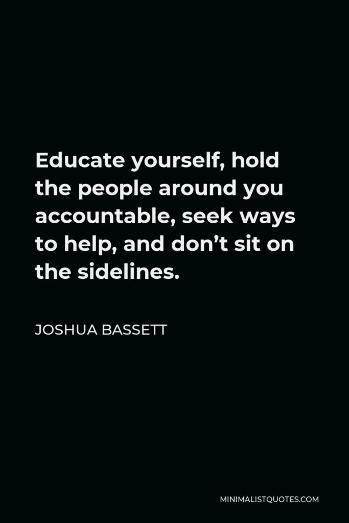 Joshua Bassett Quote - Educate yourself, hold the people around you accountable, seek ways to help, and don't sit on the sidelines.