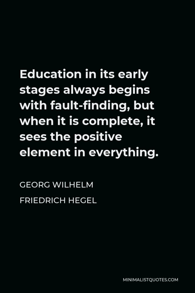 Georg Wilhelm Friedrich Hegel Quote - Education in its early stages always begins with fault-finding, but when it is complete, it sees the positive element in everything.