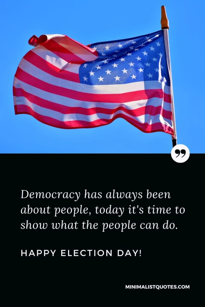 Election Day Quote, Wish & Message With Image: Democracy has always been about people, today it's time to show what the people can do. Happy Election Day!