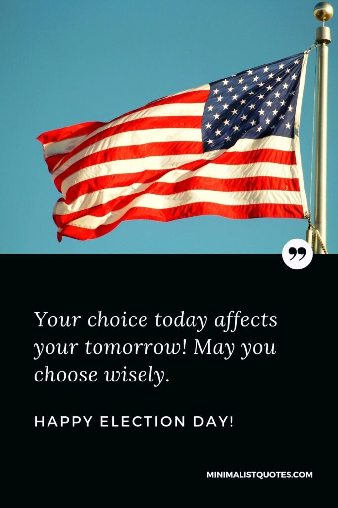 Election Day Quote, Wish & Message With Image: Your choice today affects your tomorrow! May you choose wisely. Happy Election Day!
