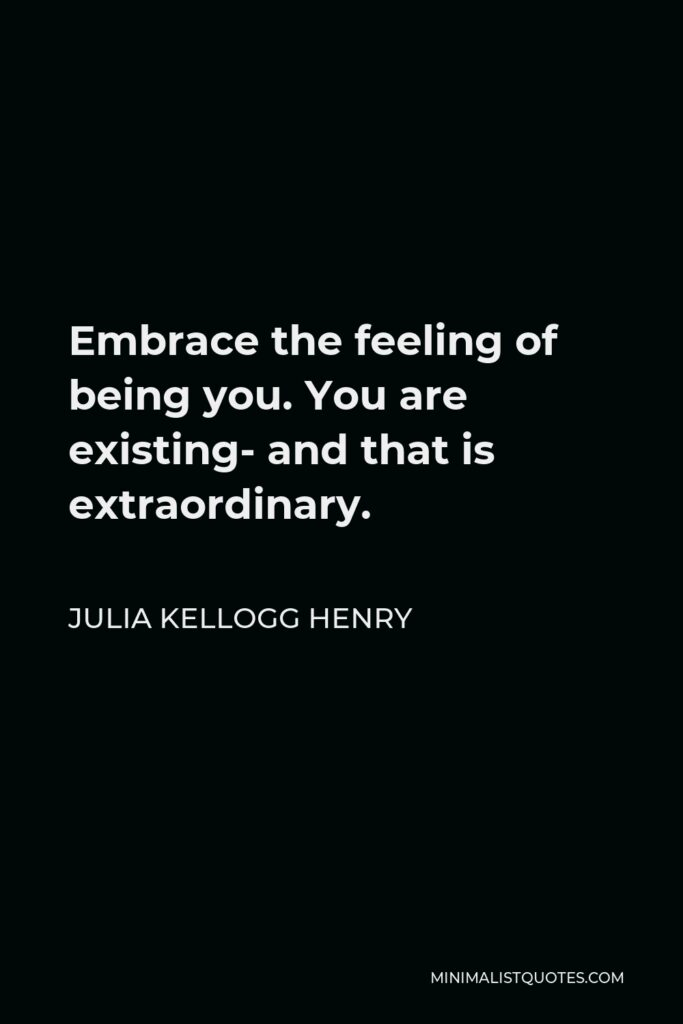 Julia Kellogg Henry Quote - Embrace the feeling of being you. You are existing- and that is extraordinary.