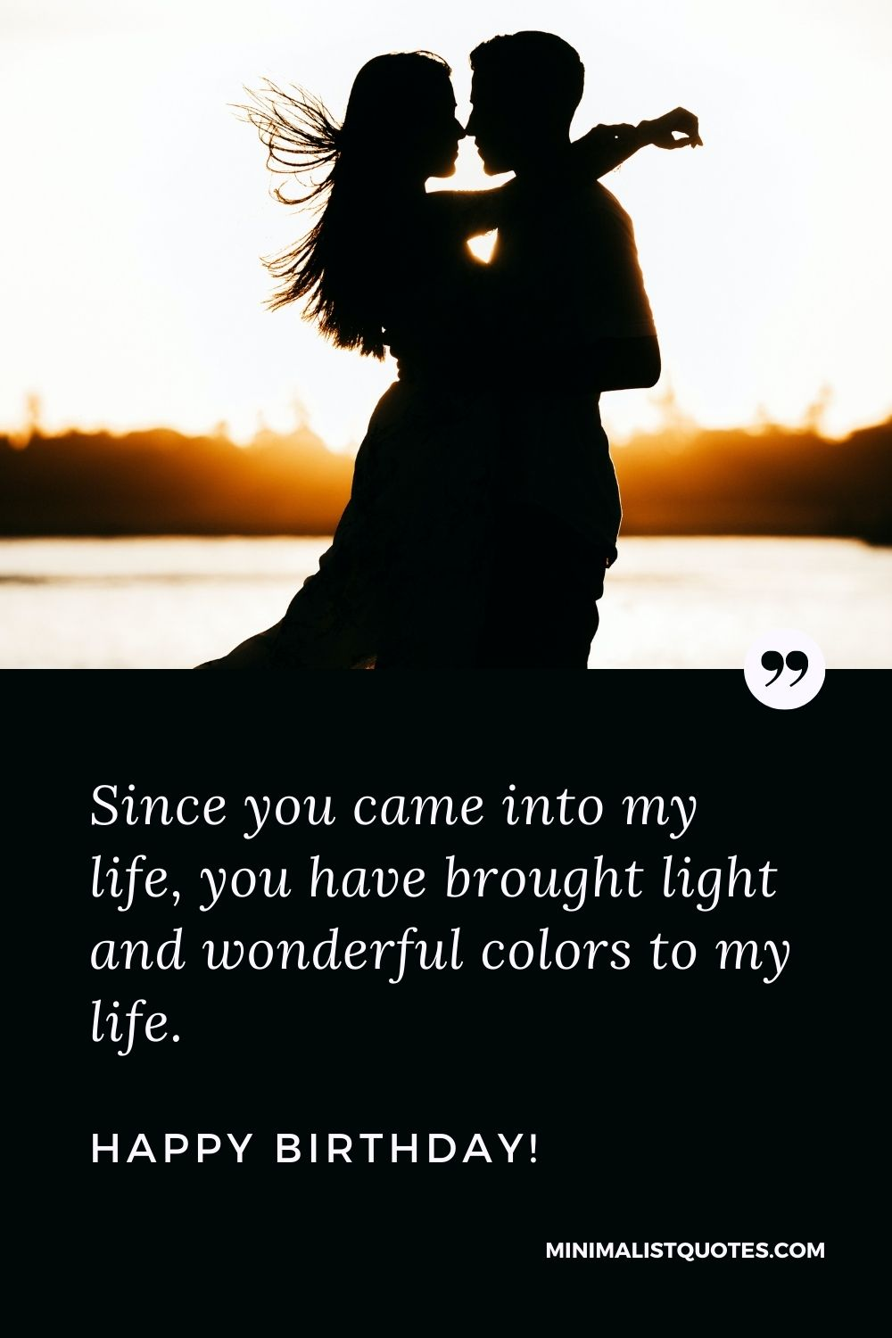 Emotional birthday quote for lover: Since you came into my life, you have brought light and wonderful colors to my life. Happy Birthday!