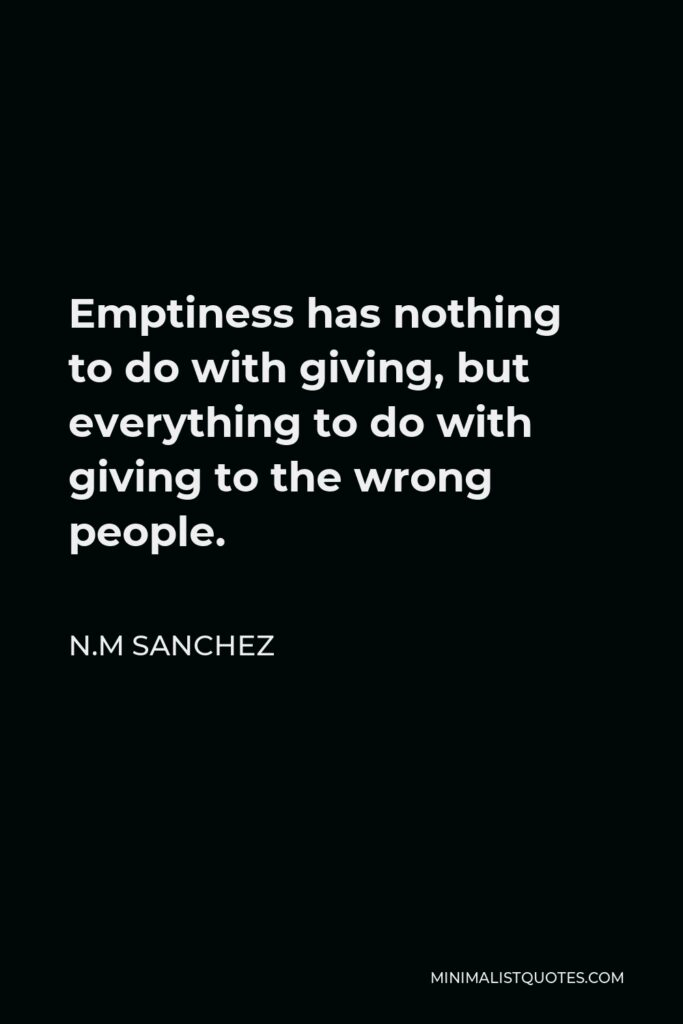 N.M Sanchez Quote - Emptiness has nothing to do with giving, but everything to do with giving to the wrong people.