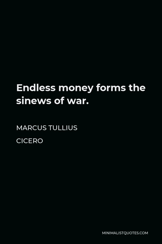 Marcus Tullius Cicero Quote - Endless money forms the sinews of war.