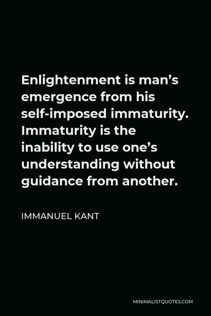 Immanuel Kant Quote - Enlightenment is man's emergence from his self-imposed immaturity. Immaturity is the inability to use one's understanding without guidance from another.
