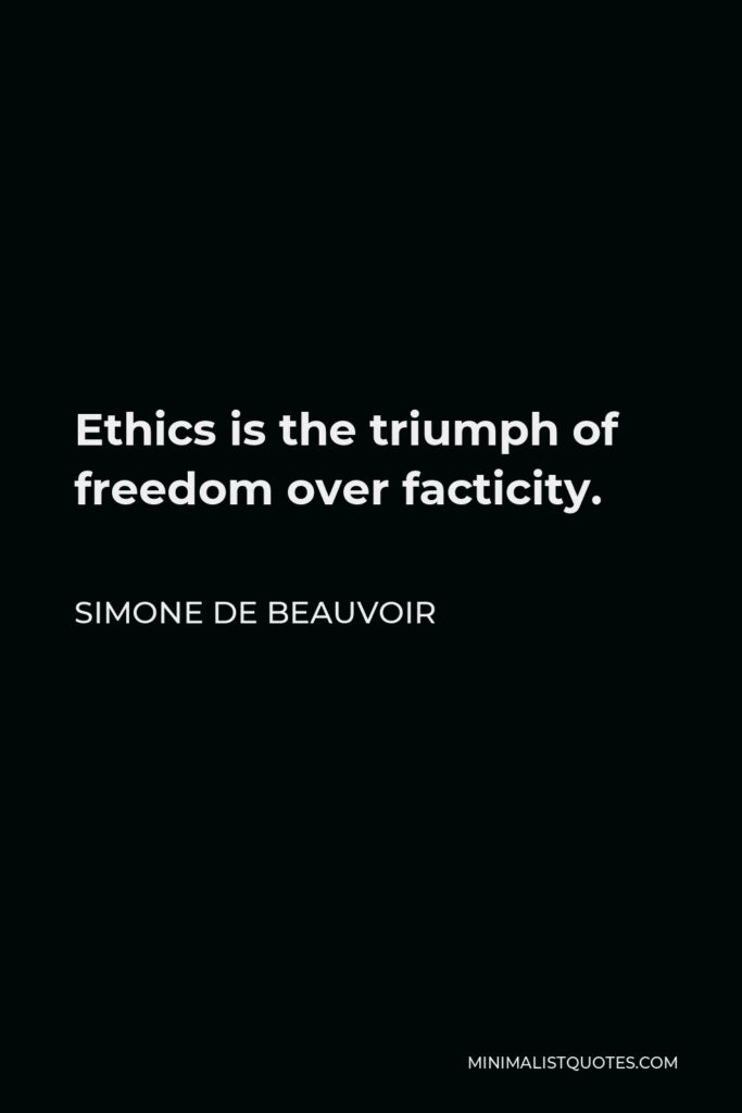 Simone de Beauvoir Quote - Ethics is the triumph of freedom over facticity.