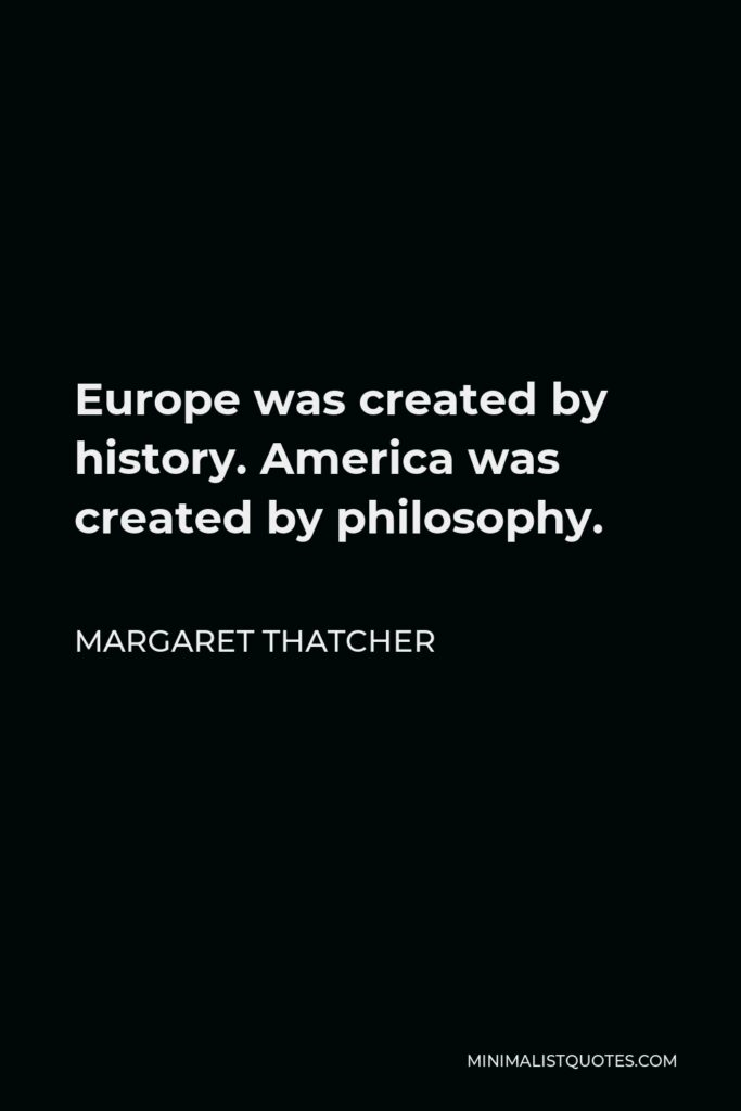 Margaret Thatcher Quote - Europe was created by history. America was created by philosophy.