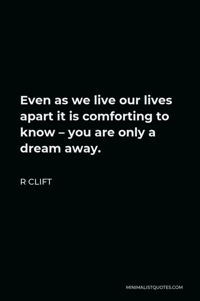 R Clift Quote - Even as we live our lives apart it is comforting to know – you are only a dream away.