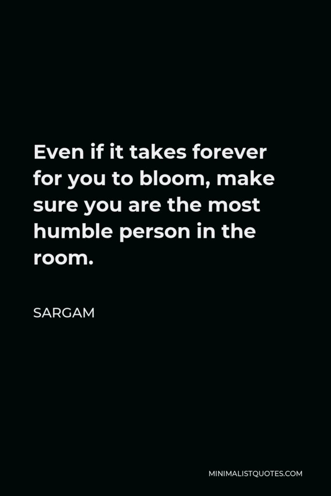 Sargam Quote - Even if it takes forever for you to bloom, make sure you are the most humble person in the room.