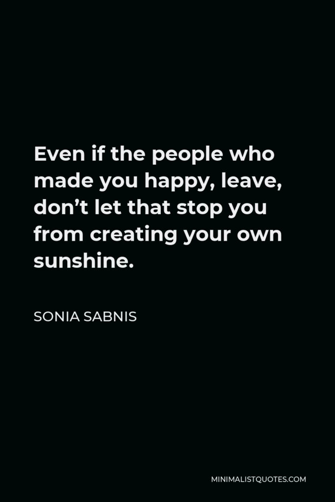 Sonia Sabnis Quote - Even if the people who made you happy, leave, don't let that stop you from creating your own sunshine.