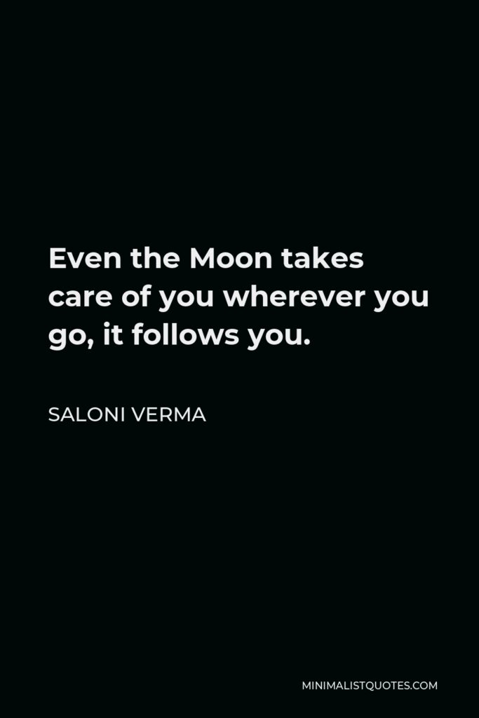 Saloni Verma Quote - Even the Moon takes care of you wherever you go, it follows you.