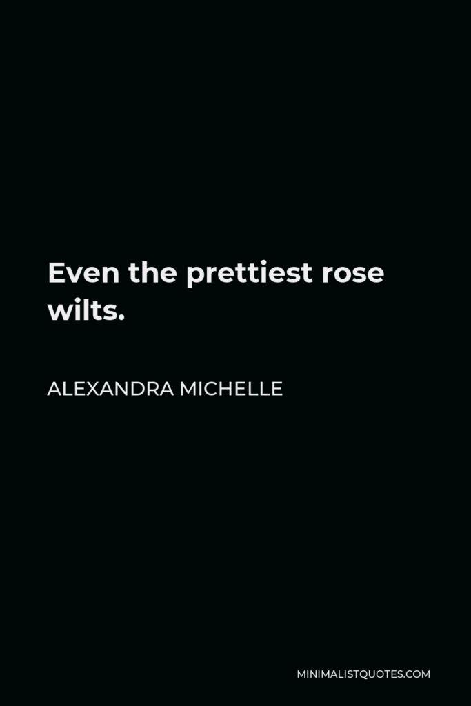 Alexandra Michelle Quote - Even the prettiest rose wilts.
