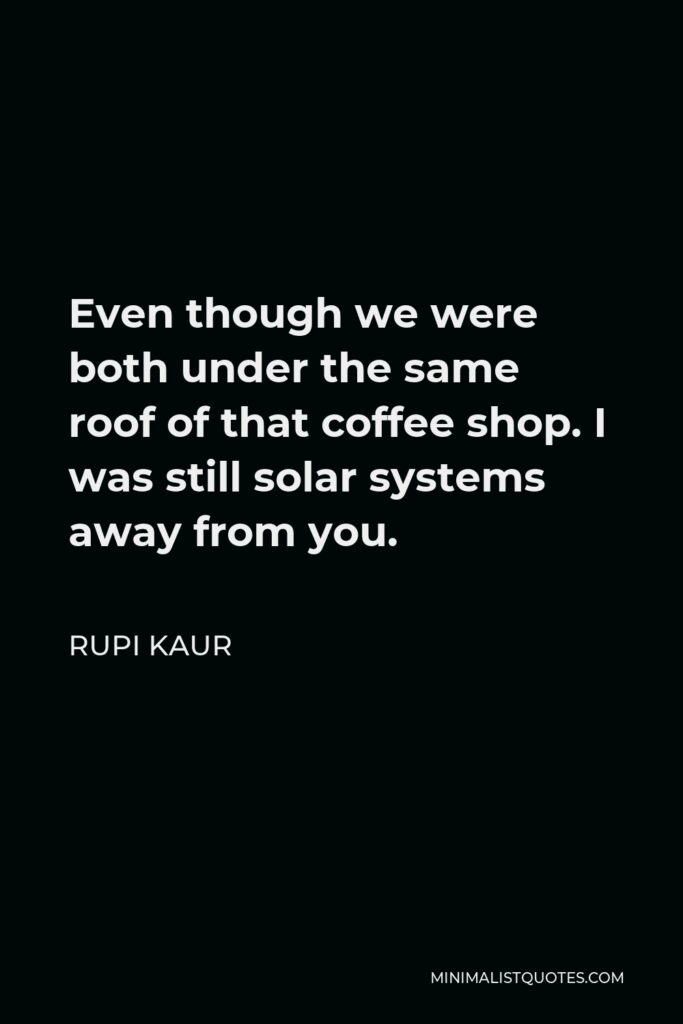 Rupi Kaur Quote - Even though we were both under the same roof of that coffee shop. I was still solar systems away from you.