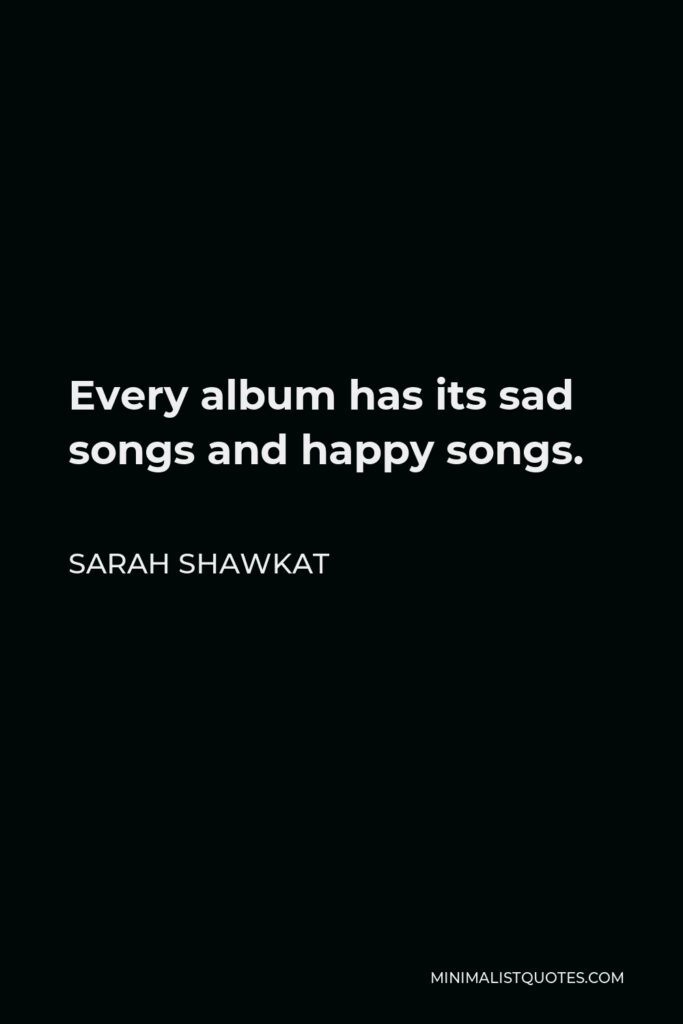 Sarah Shawkat Quote - Every album has its sad songs and happy songs.