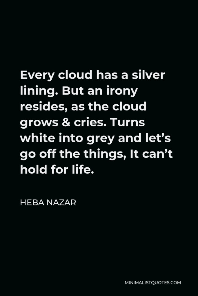 Heba Nazar Quote - Every cloud has a silver lining. But an irony resides, as the cloud grows & cries. Turns white into grey and let's go off the things, It can't hold for life.