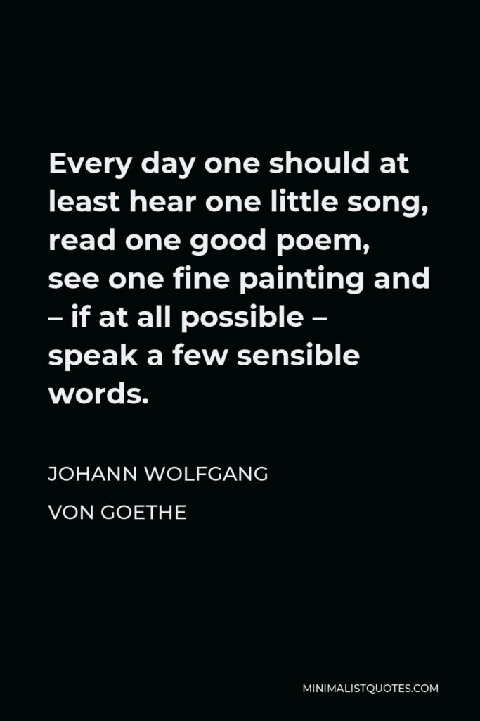 Johann Wolfgang von Goethe Quote - Every day one should at least hear one little song, read one good poem, see one fine painting and – if at all possible – speak a few sensible words.