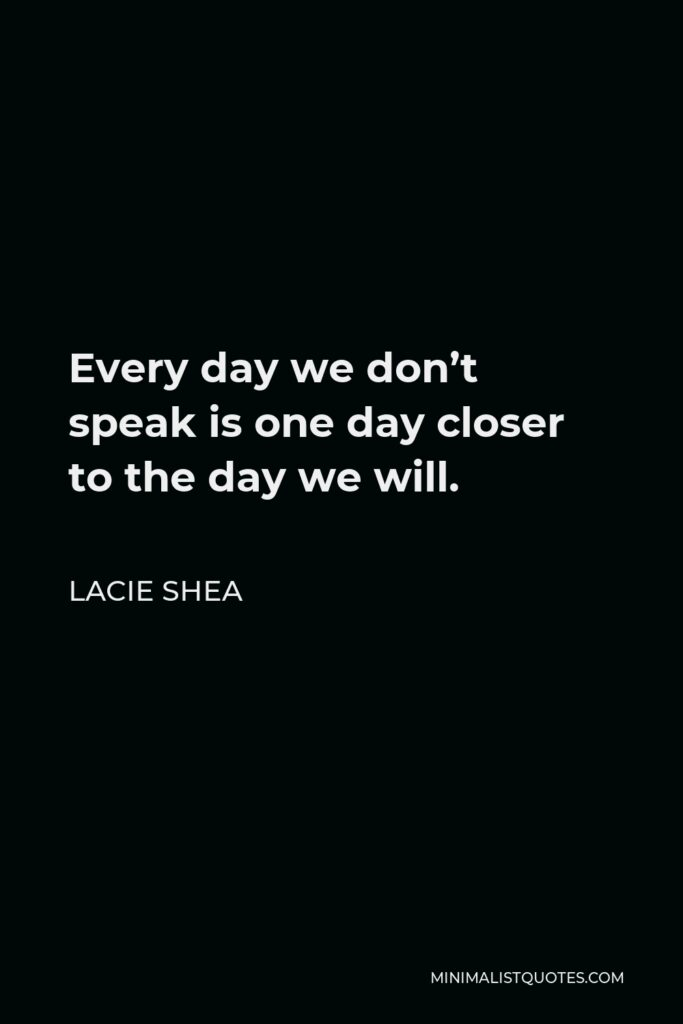 Lacie Shea Quote - Every day we don't speak is one day closer to the day we will.