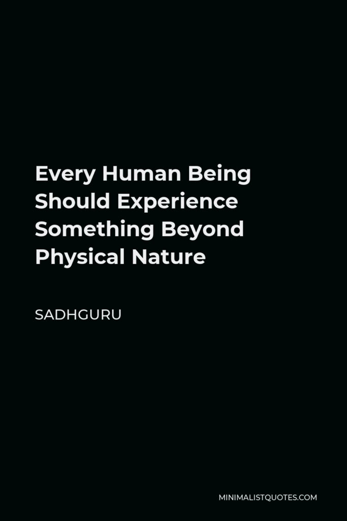 Sadhguru Quote - Every Human Being Should Experience Something Beyond Physical Nature