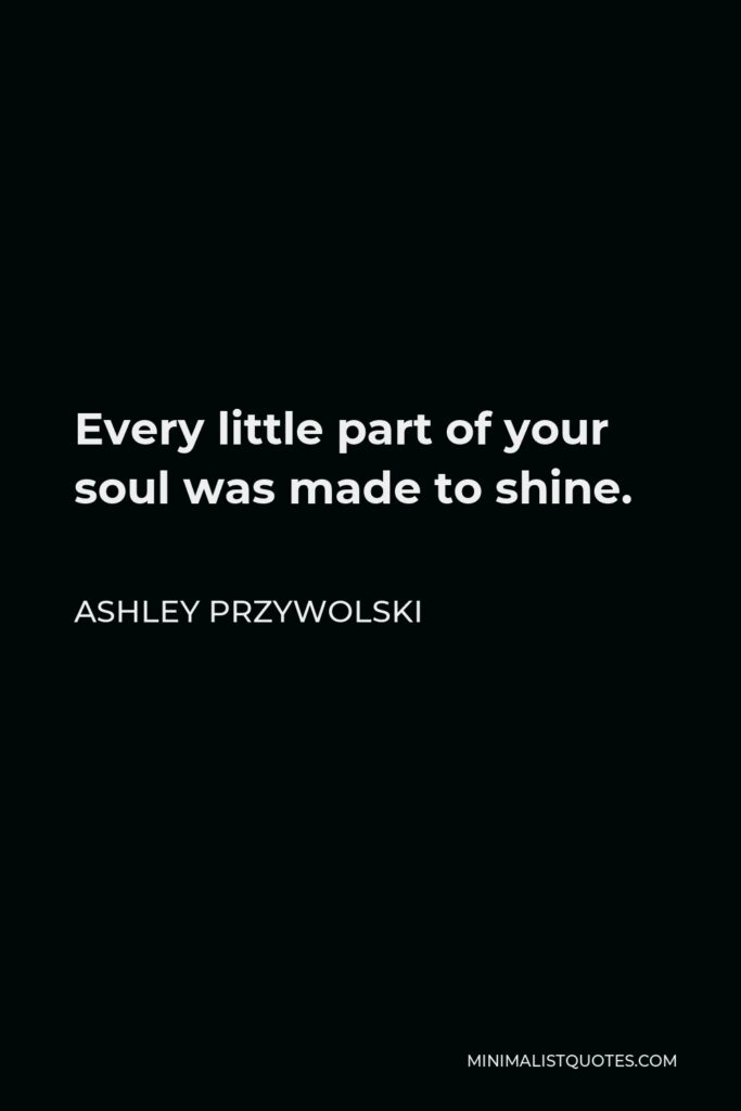 Ashley Przywolski Quote - Every little part of your soul was made to shine.