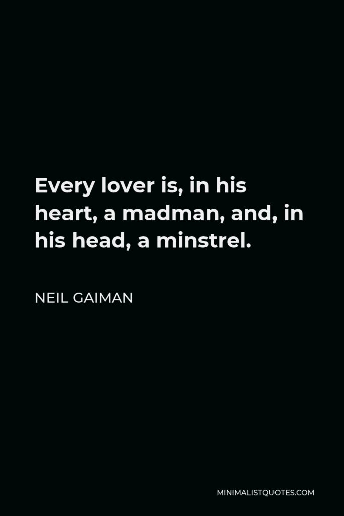 Neil Gaiman Quote - Every lover is, in his heart, a madman, and, in his head, a minstrel.