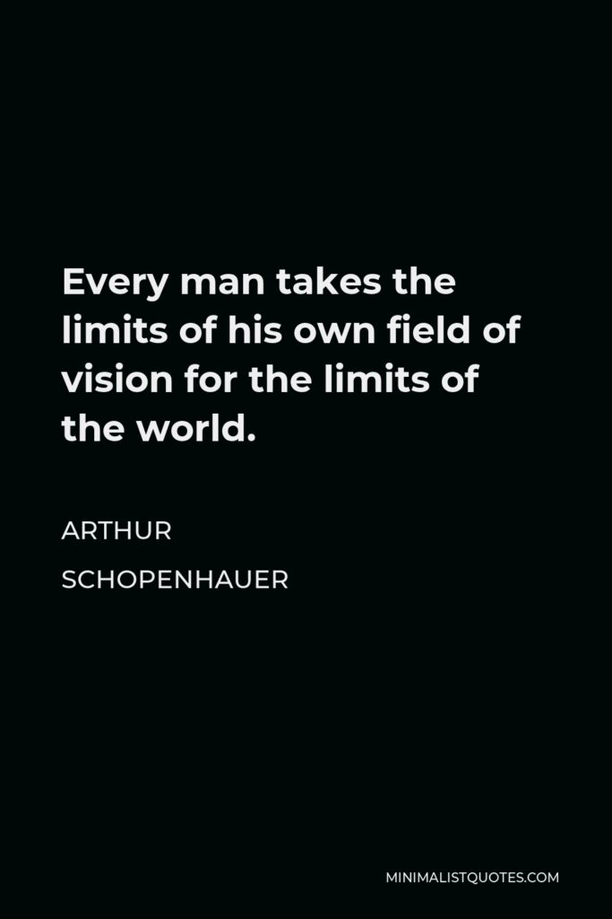 Arthur Schopenhauer Quote - Every man takes the limits of his own field of vision for the limits of the world.