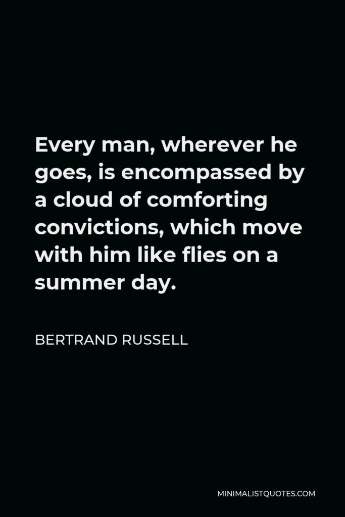 Bertrand Russell Quote - Every man, wherever he goes, is encompassed by a cloud of comforting convictions, which move with him like flies on a summer day.