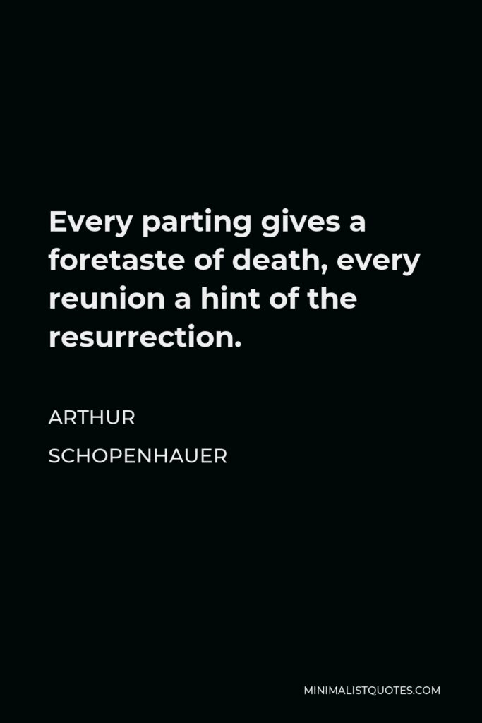 Arthur Schopenhauer Quote - Every parting gives a foretaste of death, every reunion a hint of the resurrection.