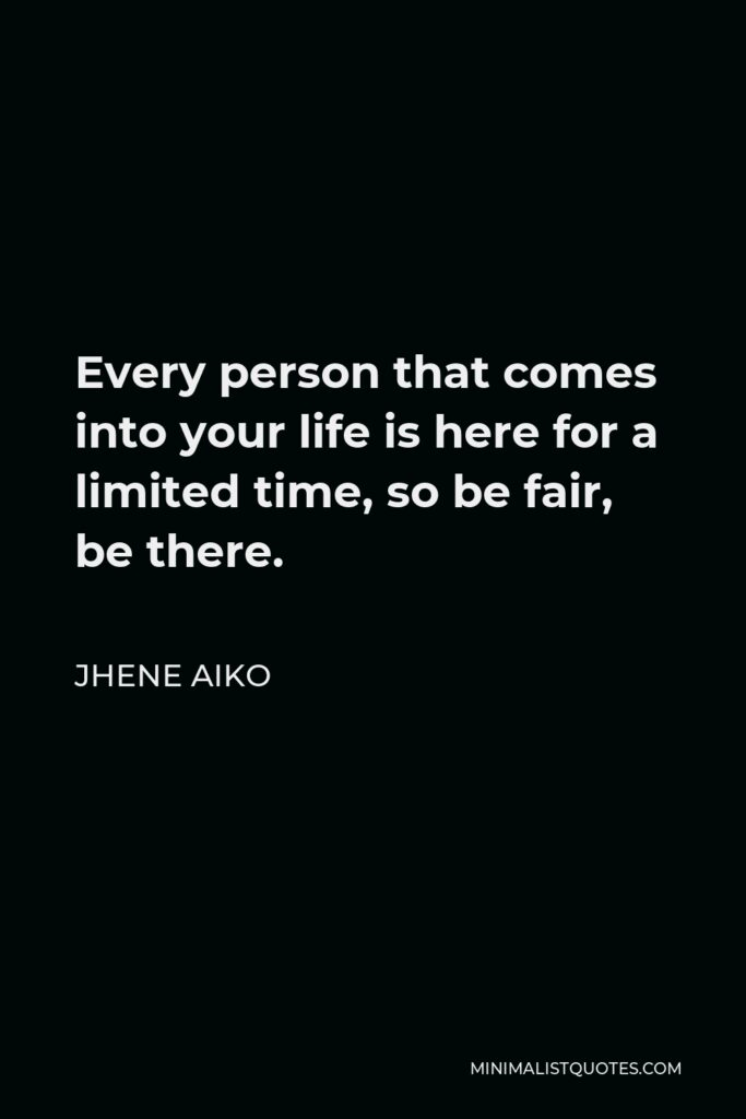 Jhene Aiko Quote - Every person that comes into your life is here for a limited time, so be fair, be there.
