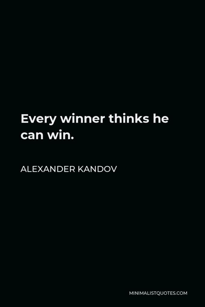 Alexander Kandov Quote - Every winner thinks he can win.
