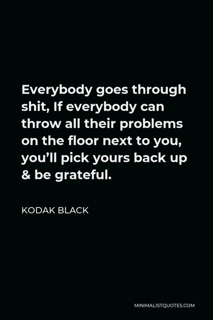 Kodak Black Quote - Everybody goes through shit, If everybody can throw all their problems on the floor next to you, you'll pick yours back up & be grateful.