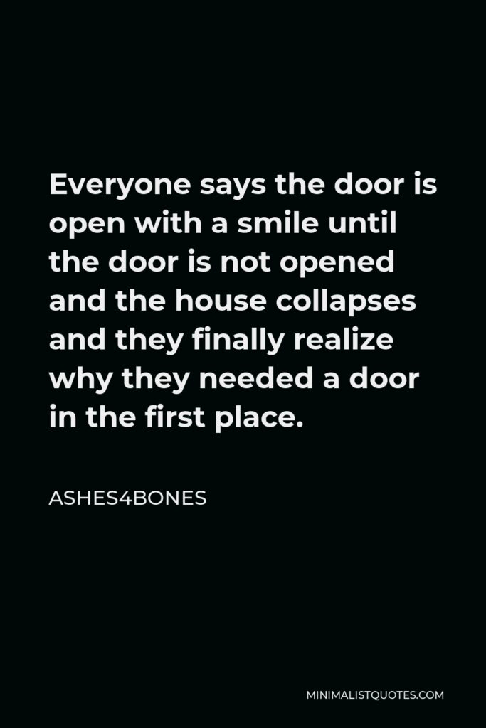 Ashes4bones Quote - Everyone says the door is open with a smile until the door is not opened and the house collapses and they finally realize why they needed a door in the first place.
