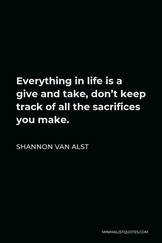 Shannon Van Alst Quote - Everything in life is a give and take, don't keep track of all the sacrifices you make.