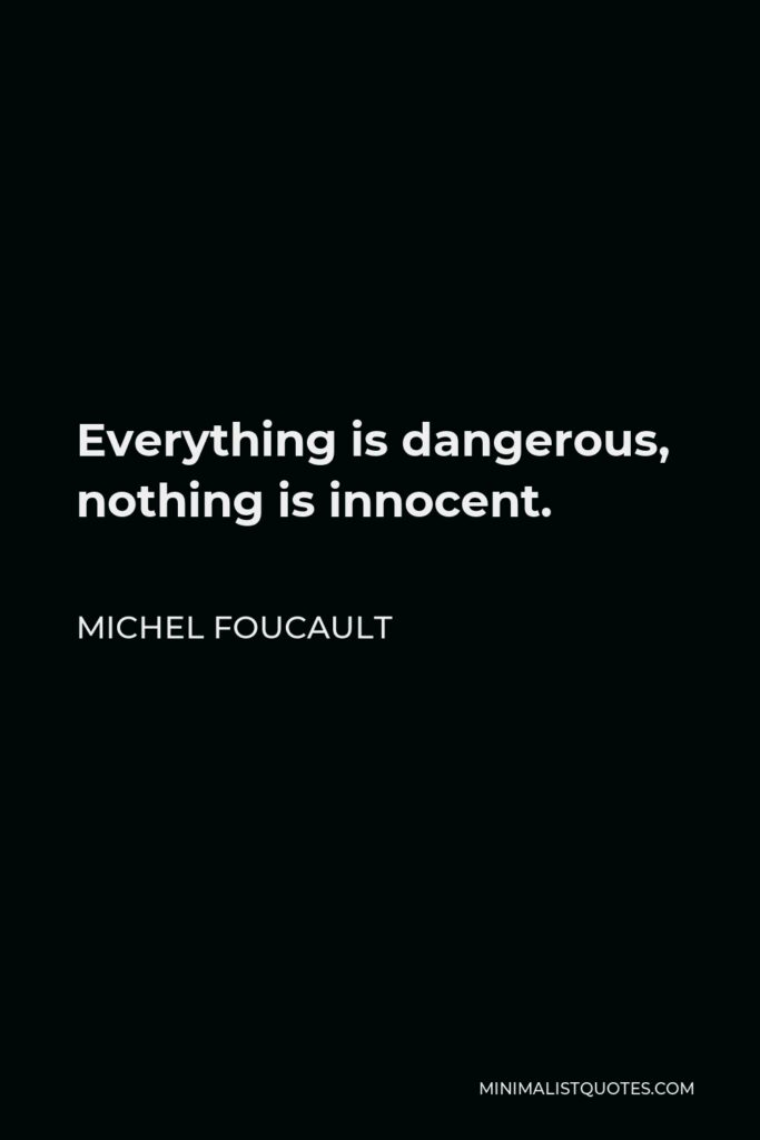 Michel Foucault Quote - Everything is dangerous, nothing is innocent.