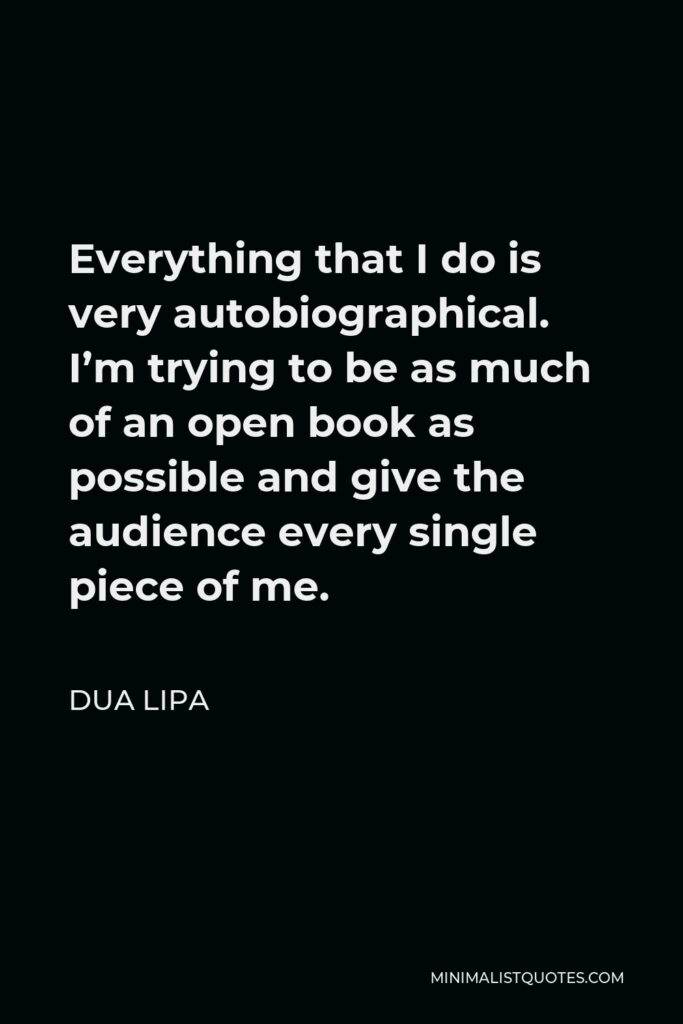 Dua Lipa Quote - Everything that I do is very autobiographical. I'm trying to be as much of an open book as possible and give the audience every single piece of me.