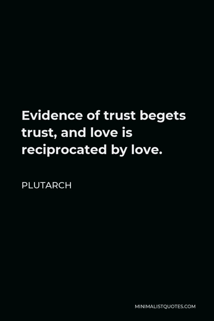 Plutarch Quote - Evidence of trust begets trust, and love is reciprocated by love.