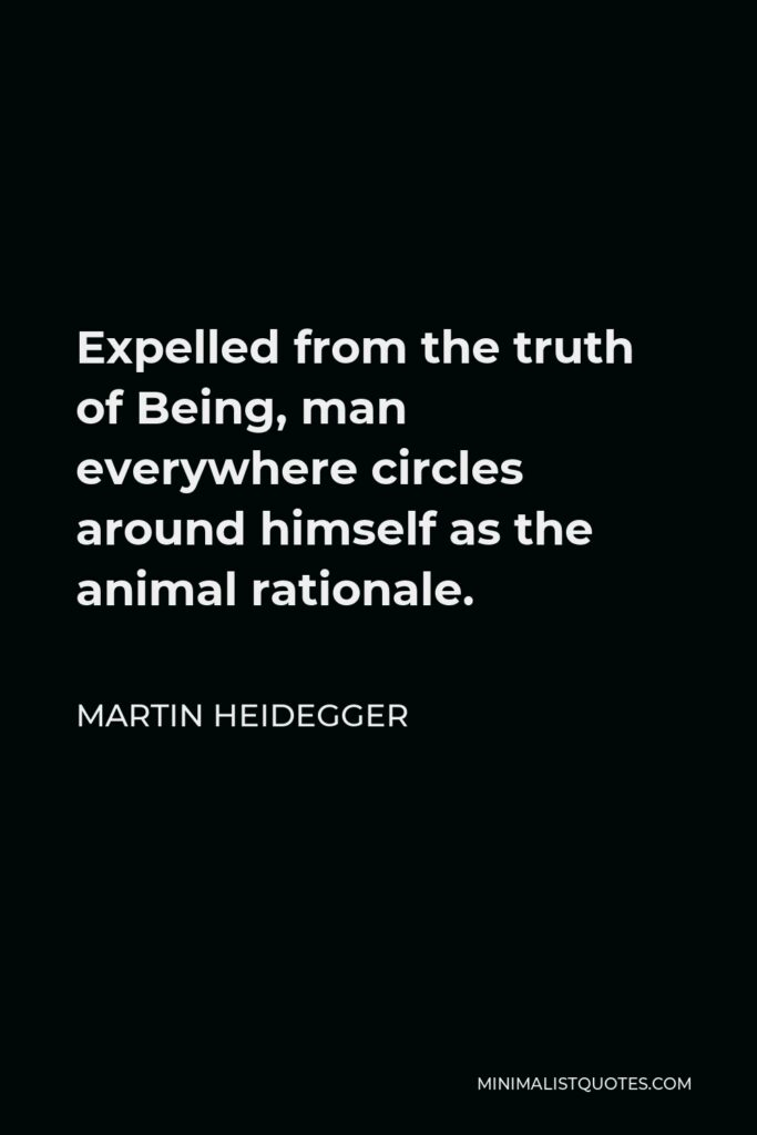 Martin Heidegger Quote - Expelled from the truth of Being, man everywhere circles around himself as the animal rationale.