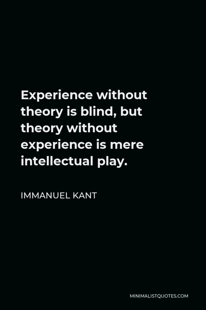 Immanuel Kant Quote - Experience without theory is blind, but theory without experience is mere intellectual play.