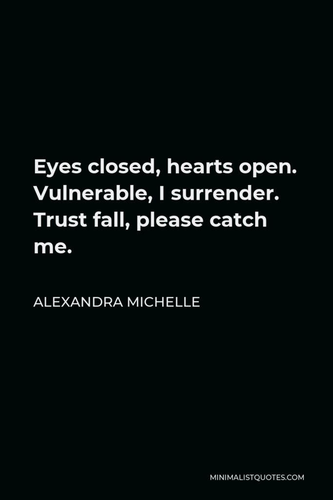 Alexandra Michelle Quote - Eyes closed, hearts open. Vulnerable, I surrender. Trust fall, please catch me.