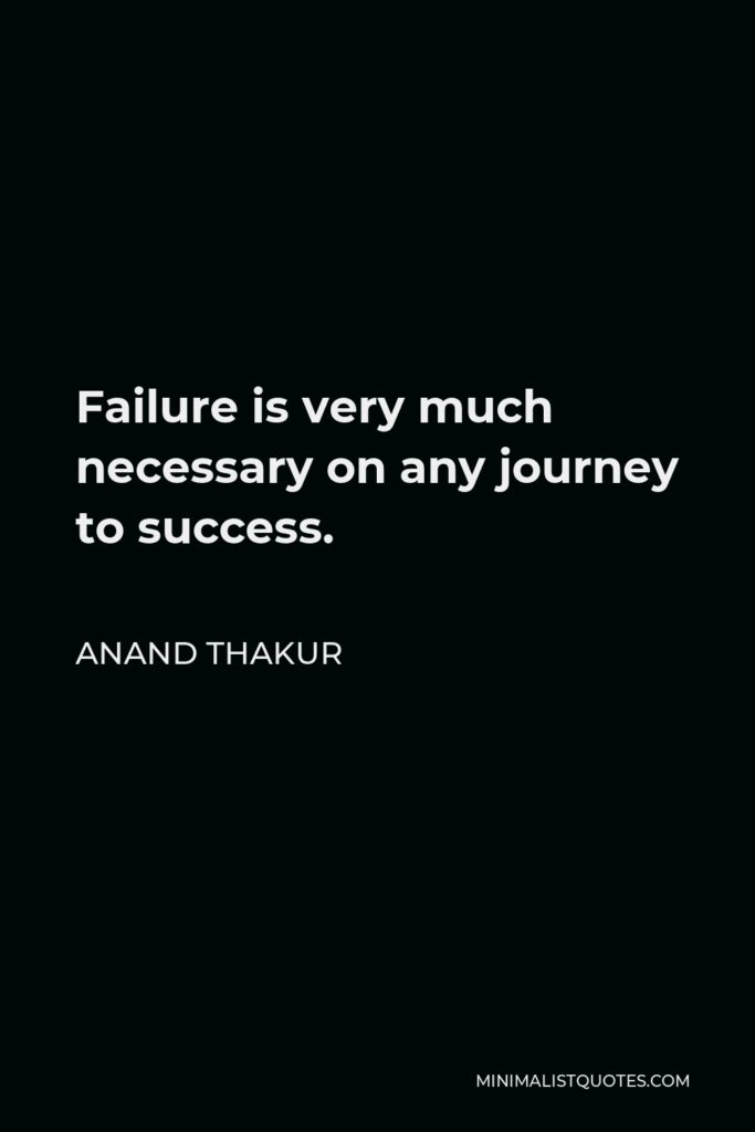 Anand Thakur Quote - Failure is very much necessary on any journey to success.