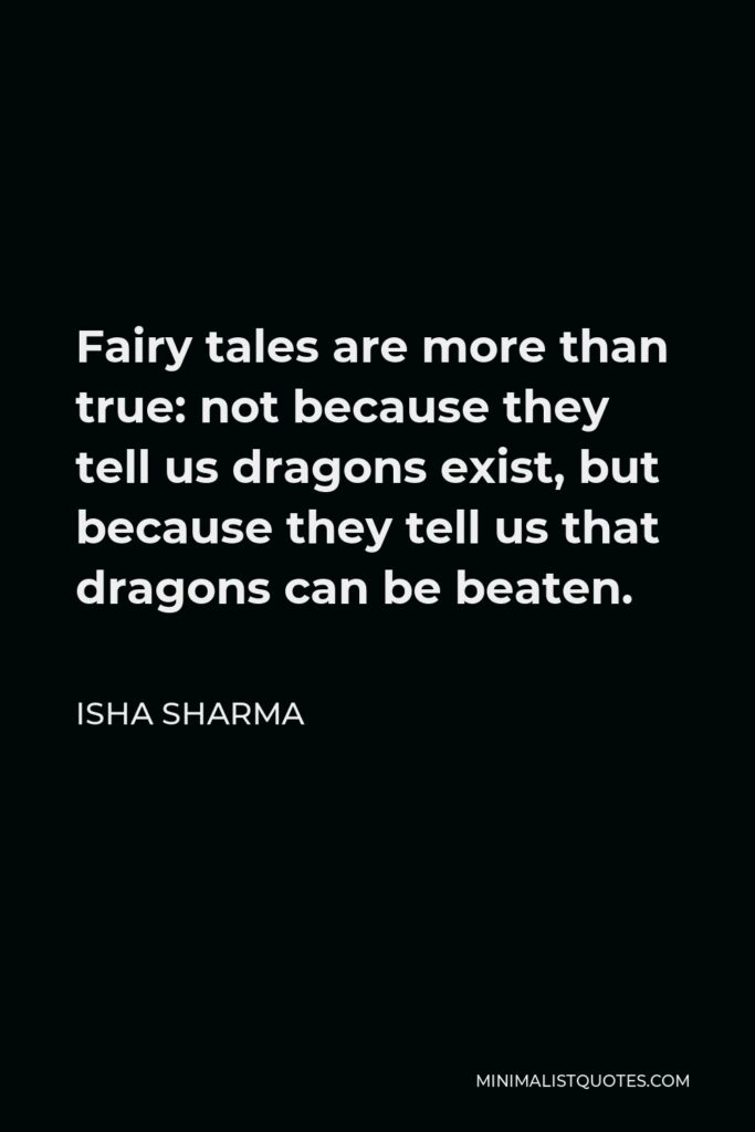 Neil Gaiman Quote - Fairy tales are more than true: not because they tell us that dragons exist, but because they tell us that dragons can be beaten.