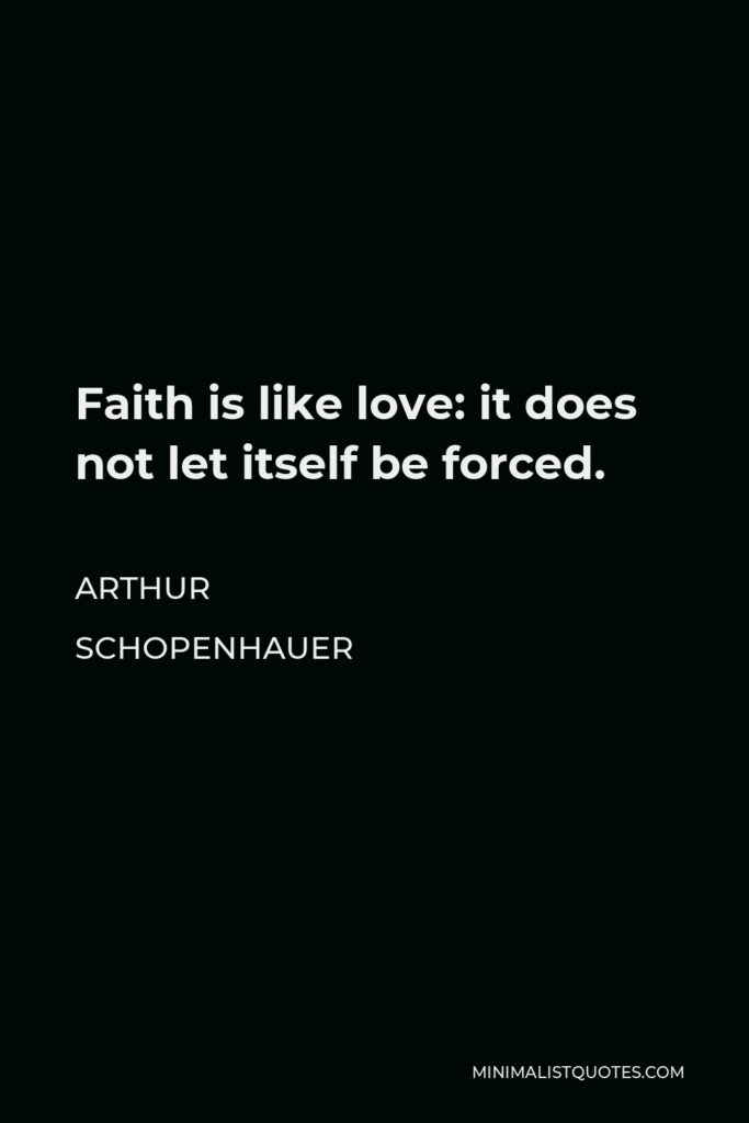 Arthur Schopenhauer Quote - Faith is like love: it does not let itself be forced.