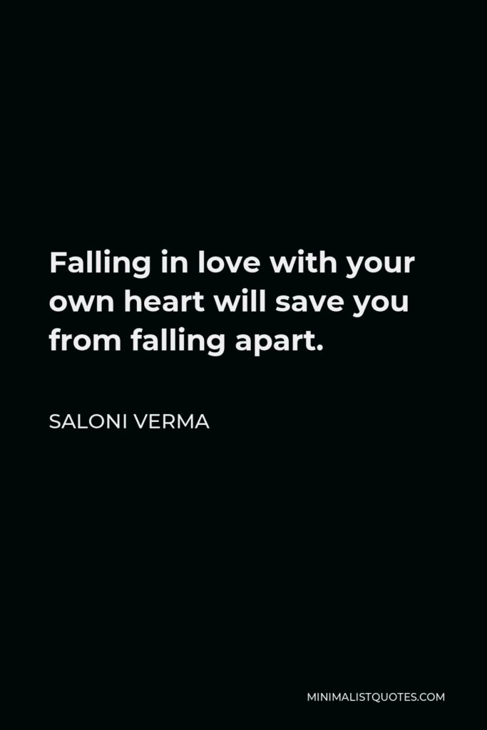 Saloni Verma Quote - Falling in love with your own heart will save you from falling apart.