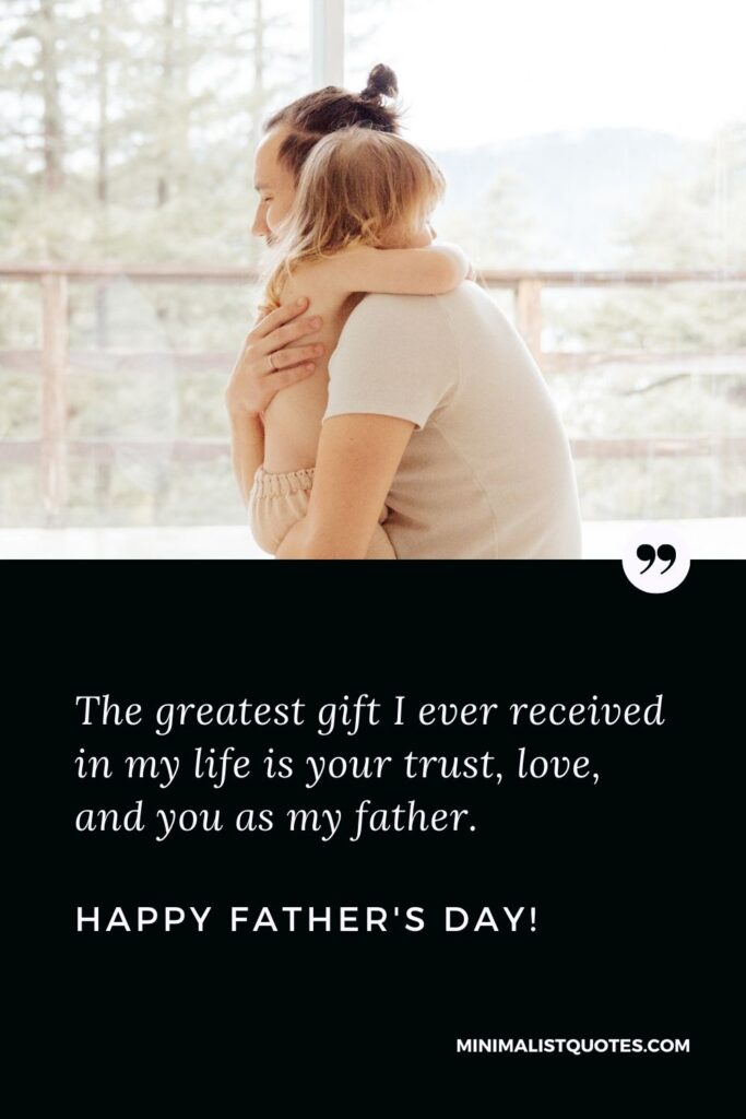 Fathers Day Quote, Wish & Message With Image: The greatest gift I ever receivedin my life is your trust, love, and you as my father.Happy Fathers Day!