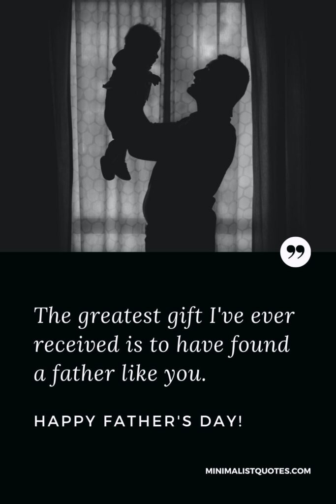 Fathers Day Quote, Wish & Message With Image: The greatest gift I've ever received is to have found a father like you. Happy Fathers Day!
