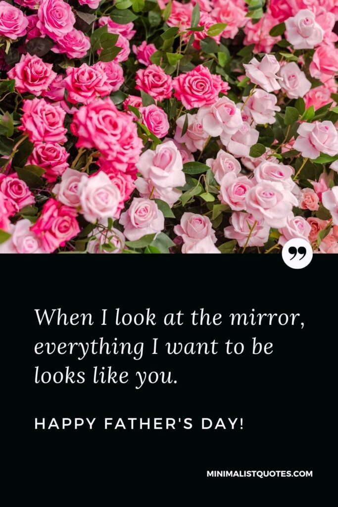Fathers Day Quote, Wish & Message With Image: When I look at the mirror, everything I want to be looks like you. Happy Fathers Day!