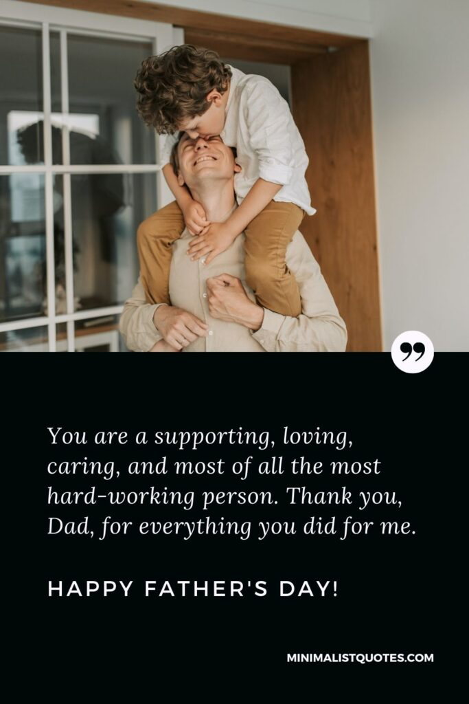 Fathers Day Quote, Wish & Message With Image: You are a supporting, loving, caring, and most of all the most hard-working person. Thank you, Dad, for everything you did for me. Happy Fathers Day!