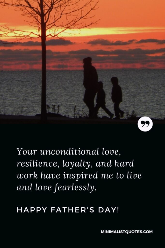 Father's Day Quote, Wish & Message With Image: Your unconditional love, resilience, loyalty, and hard work have inspired me to live and love fearlessly. Happy Fathers Day!