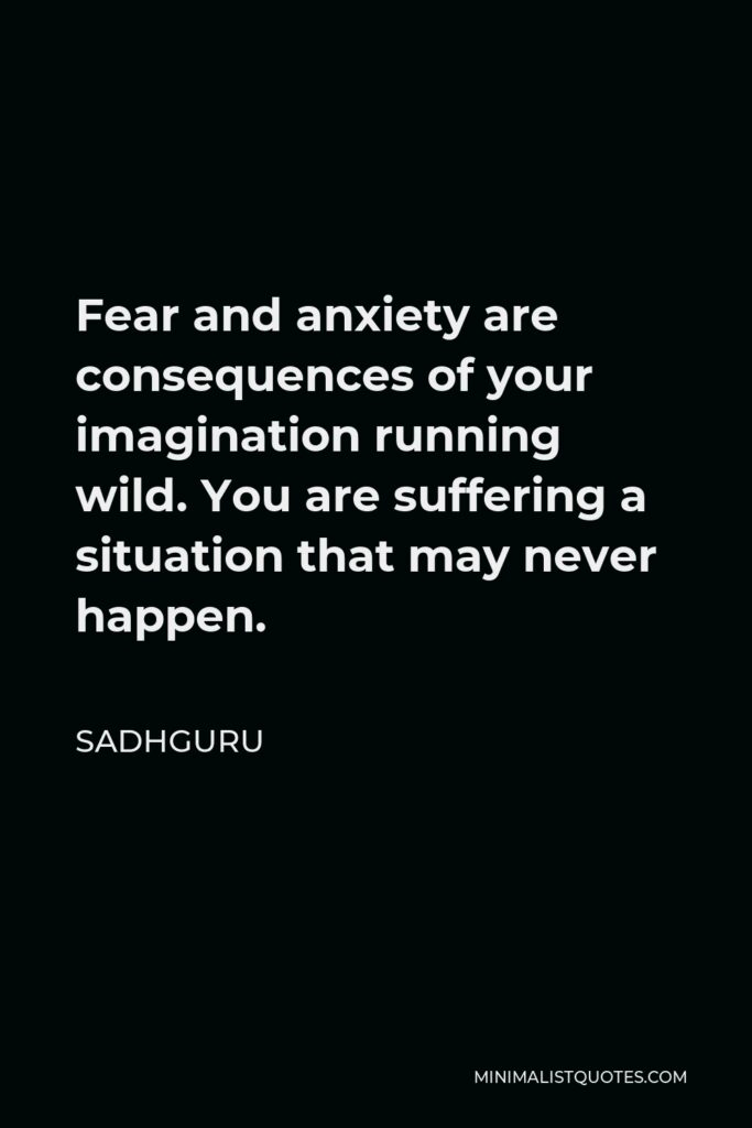 Sadhguru Quote - Fear and anxiety are consequences of your imagination running wild. You are suffering a situation that may never happen.