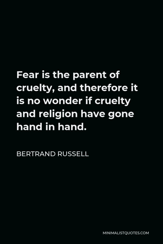 Bertrand Russell Quote - Fear is the parent of cruelty, and therefore it is no wonder if cruelty and religion have gone hand in hand.